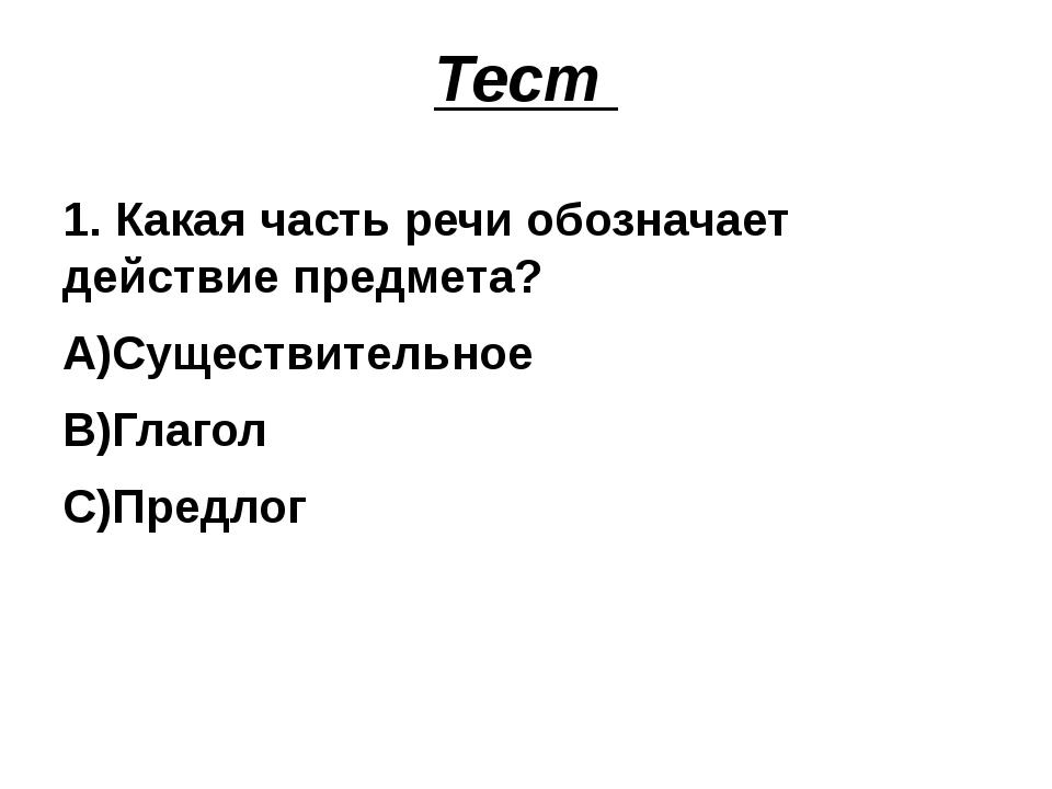 Тест 1. Какая часть речи обозначает действие предмета? А)Существительное В)Гл...