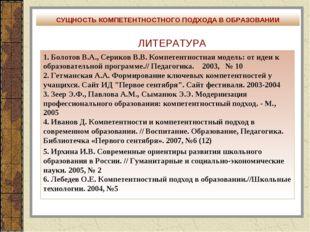 ЛИТЕРАТУРА 1. Болотов В.А., Сериков В.В. Компетентностная модель: от идеи к о