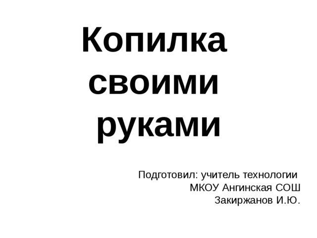 Подготовил: учитель технологии МКОУ Ангинская СОШ Закиржанов И.Ю. Копилка сво...