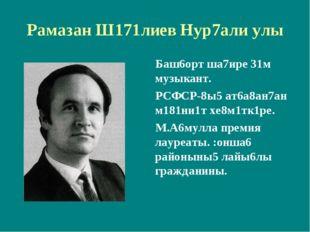 Рамазан Ш171лиев Нур7али улы Баш6орт ша7ире 31м музыкант. РСФСР-8ы5 ат6а8ан7а