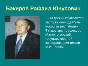 Бакиров Рафаил Юнусович Татарский композитор, заслуженный деятель искусств ре