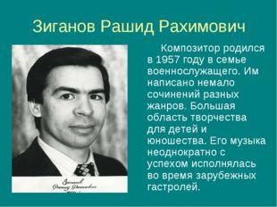 Зиганов Рашид Рахимович Композитор родился в 1957 году в семье военнослужащег