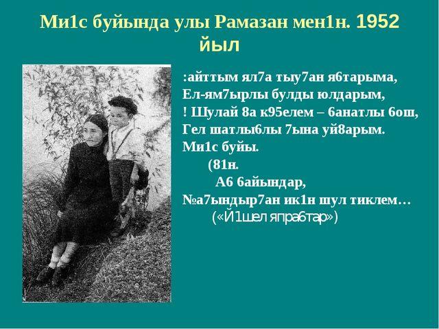 Ми1с буйында улы Рамазан мен1н. 1952 йыл :айттым ял7а тыу7ан я6тарыма, Ел-ям7...