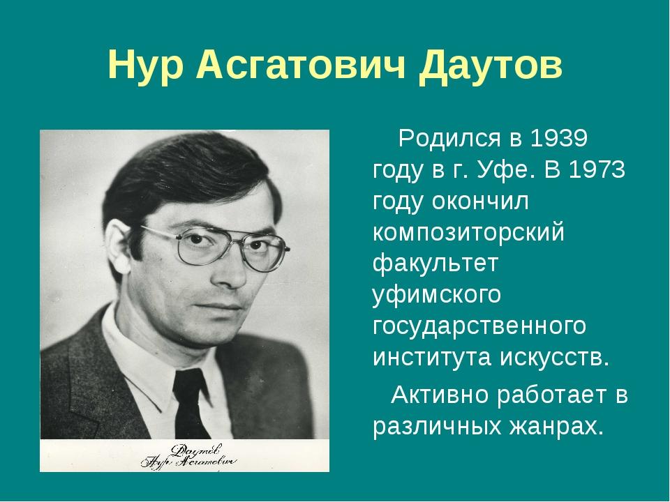 Нур Асгатович Даутов Родился в 1939 году в г. Уфе. В 1973 году окончил композ...