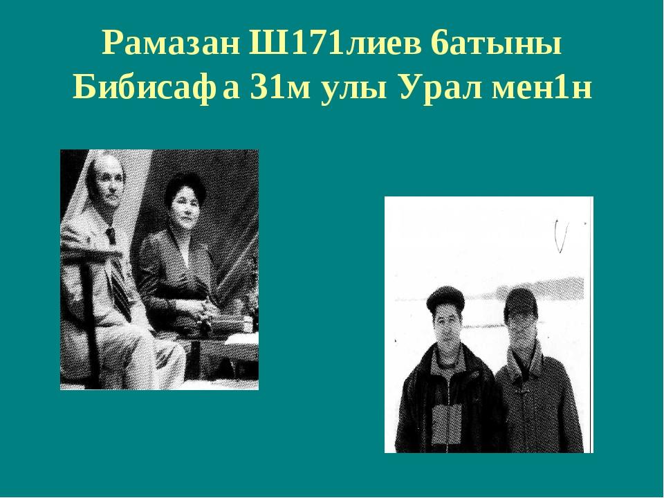 Рамазан Ш171лиев 6атыны Бибисафа 31м улы Урал мен1н