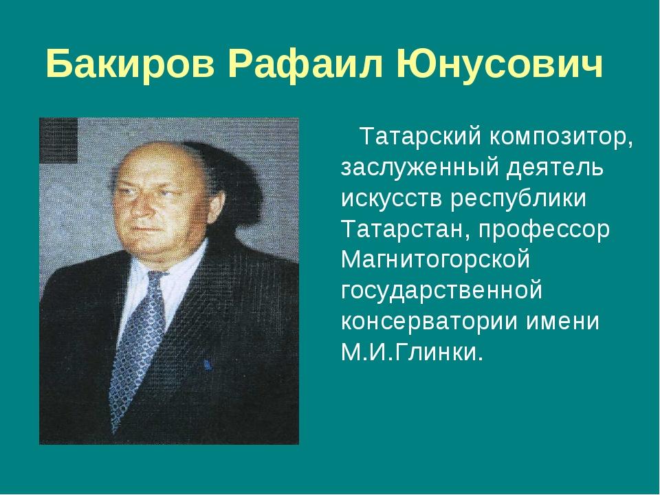 Бакиров Рафаил Юнусович Татарский композитор, заслуженный деятель искусств ре...