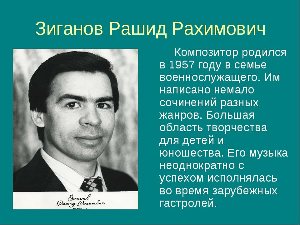 Зиганов Рашид Рахимович Композитор родился в 1957 году в семье военнослужащег...