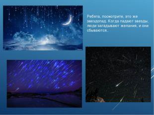 Ребята, посмотрите, это же звездопад. Когда падают звезды, люди загадывают же