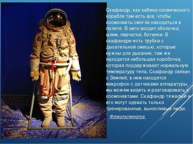 Скафандр, как кабина космического корабля там есть все, чтобы космонавты смог...