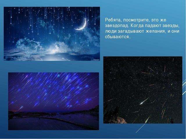 Ребята, посмотрите, это же звездопад. Когда падают звезды, люди загадывают же...