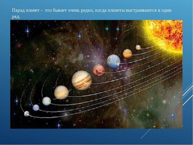 Парад планет - это бывает очень редко, когда планеты выстраиваются в один ряд.