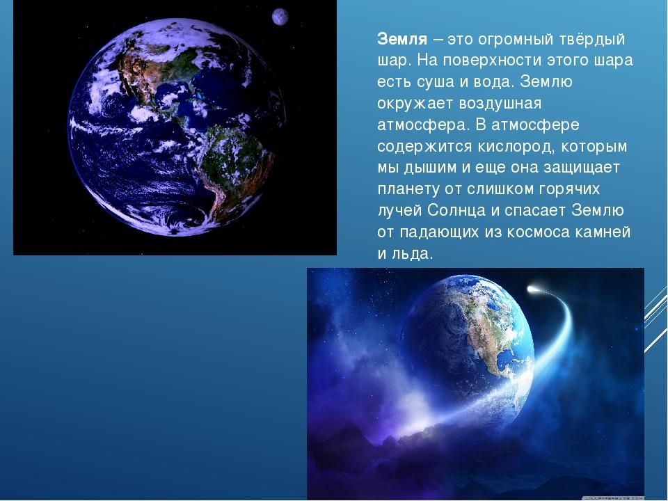 Земля – это огромный твёрдый шар. На поверхности этого шара есть суша и вода...