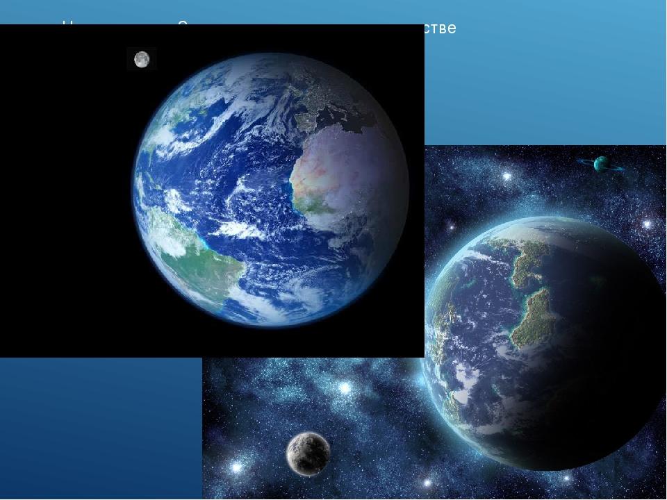 Наша планета Земля в космическом пространстве