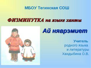 Ай няврэмиет МБОУ Тегинская СОШ Учитель родного языка и литературы Хандыбина