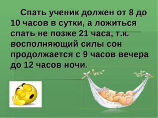 Спать ученик должен от 8 до 10 часов в сутки, а ложиться спать не позже 21