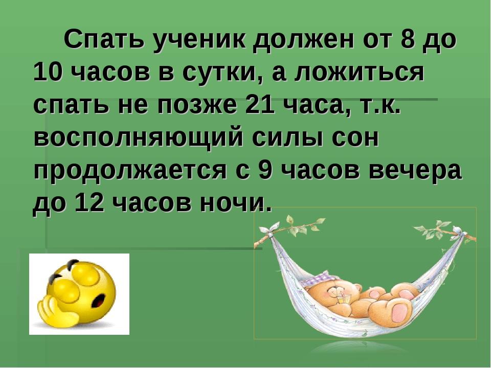 Спать ученик должен от 8 до 10 часов в сутки, а ложиться спать не позже 21...