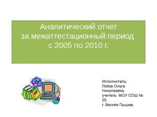 Аналитический отчет за межаттестационный период с 2005 по 2010 г. Исполнитель