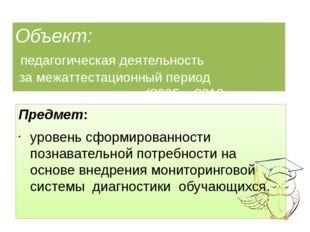Объект: педагогическая деятельность за межаттестационный период (2005 – 2010