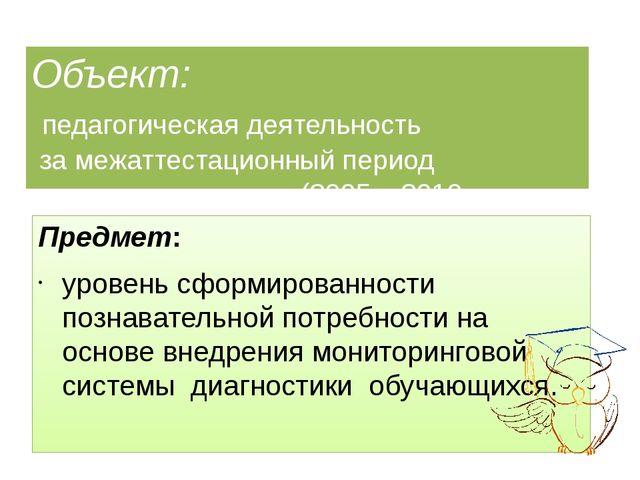 Объект: педагогическая деятельность за межаттестационный период (2005 – 2010...