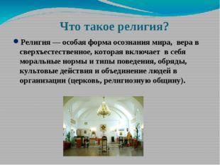 Что такое религия? Религия— особая форма осознания мира, вера в сверхъестест