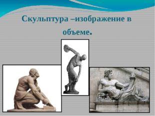 Скульптура–изображение в объеме.