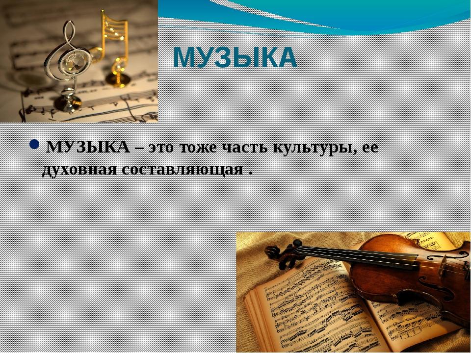 МУЗЫКА МУЗЫКА – это тоже часть культуры, ее духовная составляющая .