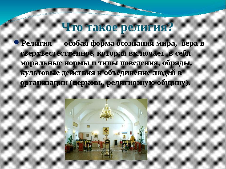 Что такое религия? Религия— особая форма осознания мира, вера в сверхъестест...