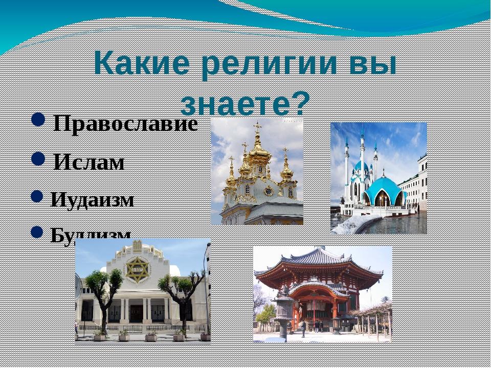 Какие религии вы знаете? Православие Ислам Иудаизм Буддизм