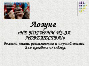 Лозунг «НЕ ПОГИБНИ ИЗ-ЗА НЕВЕЖЕСТВА!» должен стать реальностью и нормой жизни