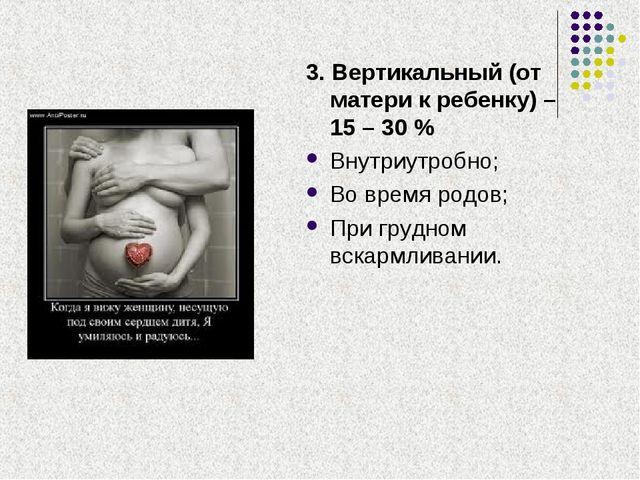 3. Вертикальный (от матери к ребенку) – 15 – 30 % Внутриутробно; Во время род...
