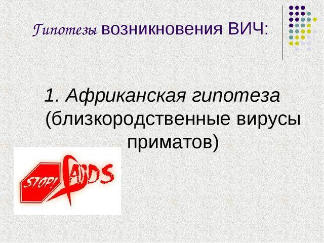 Гипотезы возникновения ВИЧ: 1. Африканская гипотеза (близкородственные вирусы...