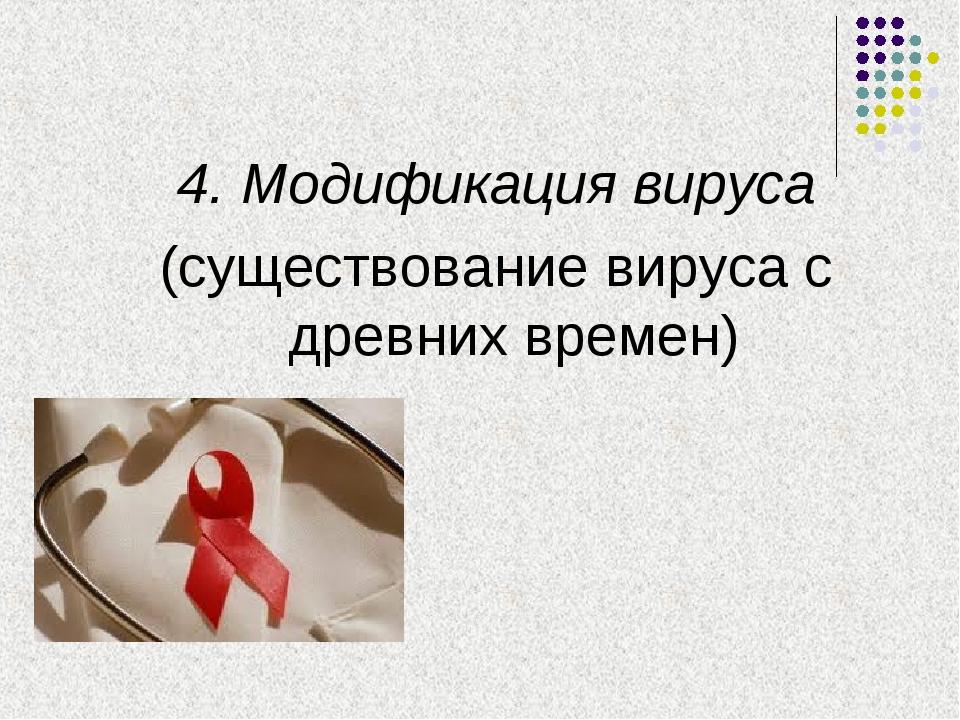 4. Модификация вируса (существование вируса с древних времен)