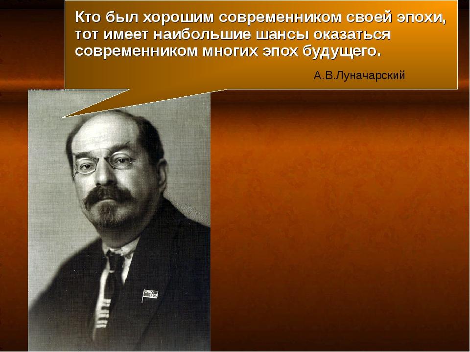 Кто был хорошим современником своей эпохи, тот имеет наибольшие шансы оказать...