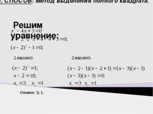 2. СПОСОБ: Метод выделения полного квадрата. Решим уравнение: 1 вариант. 2 ва