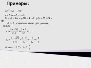 Примеры: D = b2 - 4ac = (-5)2 - 4 • 6 • (-1) = 25 +24 = 49, а = 6, b = -5, с