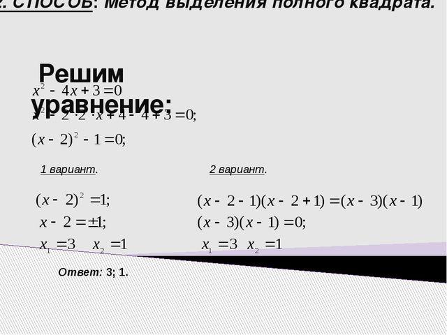 2. СПОСОБ: Метод выделения полного квадрата. Решим уравнение: 1 вариант. 2 ва...