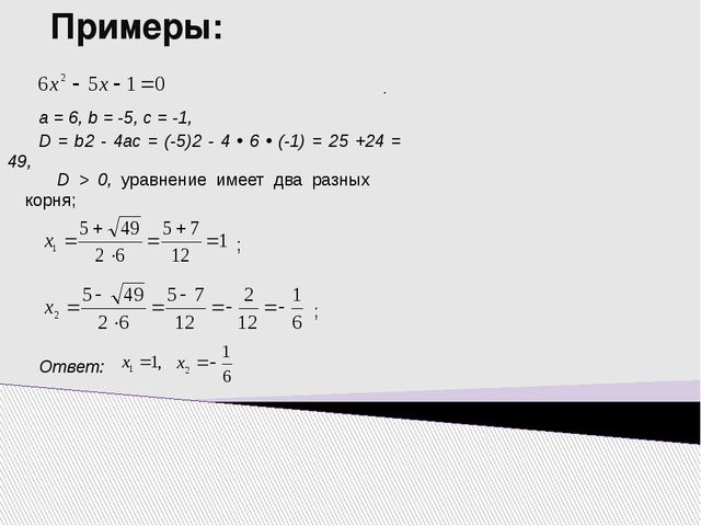 Примеры: D = b2 - 4ac = (-5)2 - 4 • 6 • (-1) = 25 +24 = 49, а = 6, b = -5, с...