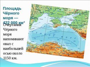 Площадь Чёрного моря— 422 000 км² Очертания Чёрного моря напоминают овал с н