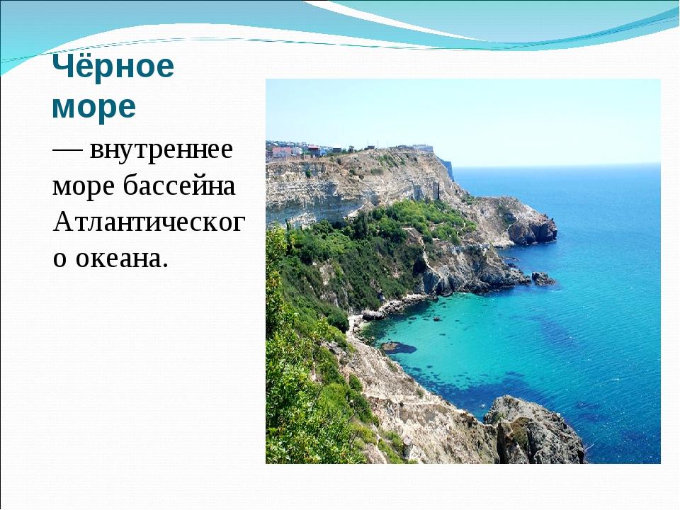 Чёрное море — внутреннее море бассейна Атлантического океана.