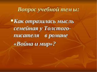 Вопрос учебной темы: Как отразилась мысль семейная у Толстого-писателя в ром