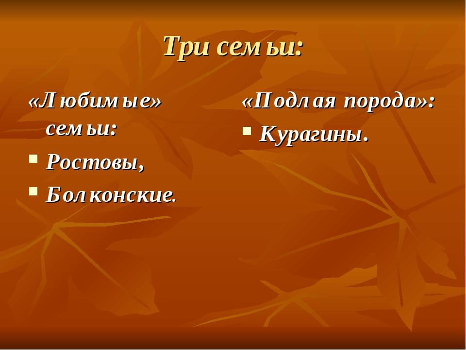 Три семьи: «Любимые» семьи: Ростовы, Болконские. «Подлая порода»: Курагины.