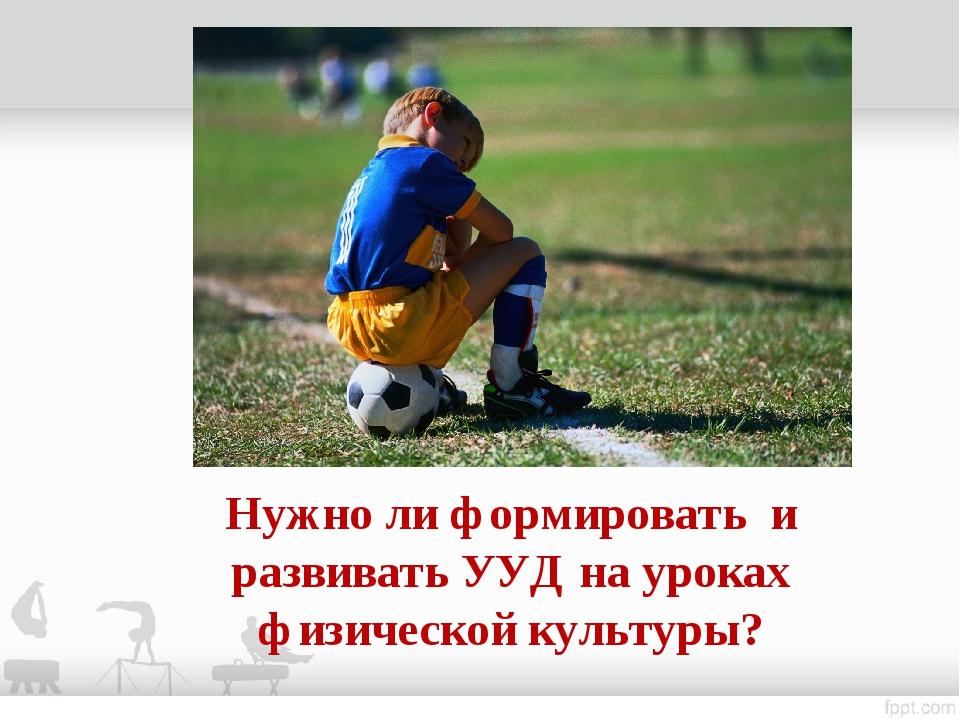 Нужно ли формировать и развивать УУД на уроках физической культуры?