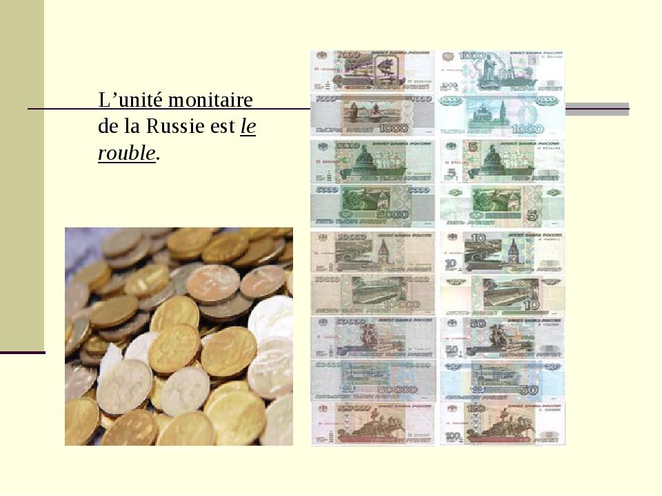 L'unité monitaire de la Russie est le rouble.