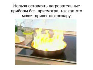 Нельзя оставлять нагревательные приборы без присмотра, так как это может пр