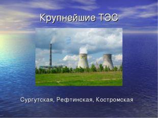 Крупнейшие ТЭС Сургутская, Рефтинская, Костромская