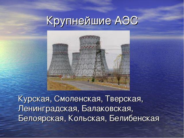 Крупнейшие АЭС Курская, Смоленская, Тверская, Ленинградская, Балаковская, Бел...