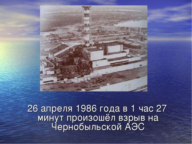 26 апреля 1986 года в 1 час 27 минут произошёл взрыв на Чернобыльской АЭС