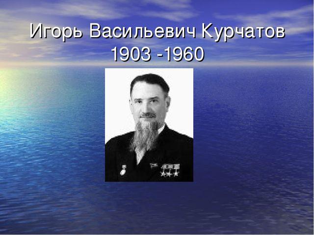 Игорь Васильевич Курчатов 1903 -1960