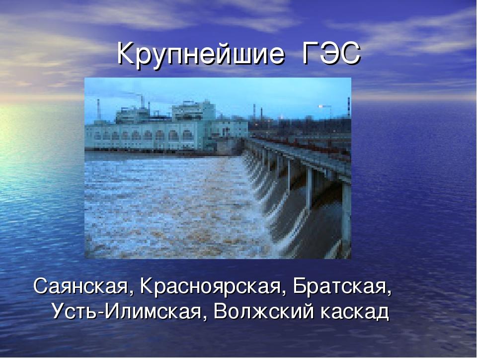 Крупнейшие ГЭС Саянская, Красноярская, Братская, Усть-Илимская, Волжский каскад