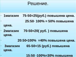 Решение. 1магазин 75-50=25(руб.) повышена цена. 25:50· 100% = 50% повышена це